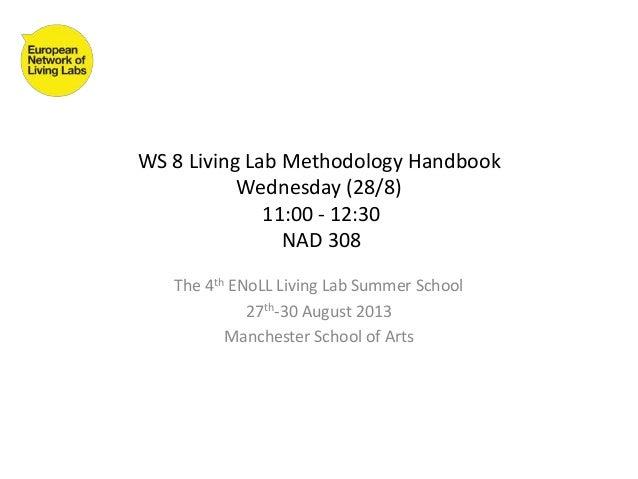 WS 8 Living Lab Methodology Handbook Wednesday (28/8) 11:00 - 12:30 NAD 308 The 4th ENoLL Living Lab Summer School 27th-30...