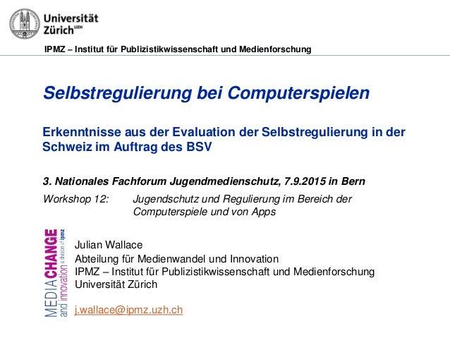 IPMZ – Institut für Publizistikwissenschaft und Medienforschung Selbstregulierung bei Computerspielen Erkenntnisse aus der...