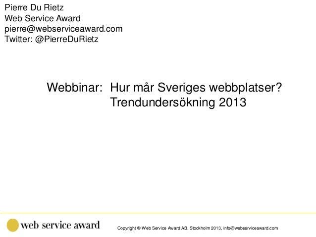 Copyright © Web Service Award AB, Stockholm 2013, info@webserviceaward.com Webbinar: Hur mår Sveriges webbplatser? Trendun...
