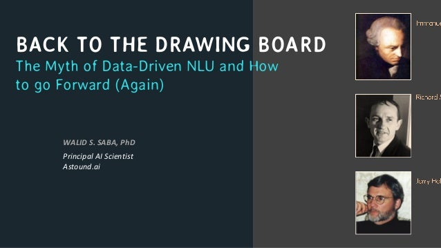 BACK TO THE DRAWING BOARD The Myth of Data-Driven NLU and How to go Forward (Again) WALID S. SABA, PhD Principal AI Scient...