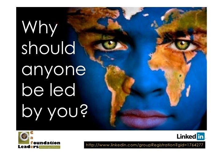 Why should anyone be led by you?       http://www.linkedin.com/groupRegistration?gid=1764277