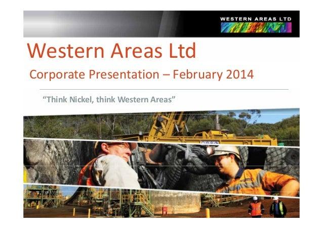 "WesternAreasLtd CorporatePresentation– February2014 ""ThinkNickel, thinkWesternAreas"""
