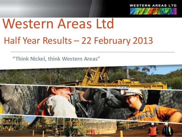 "Western Areas LtdHalf Year Results – 22 February 2013  ""Think Nickel, think Western Areas"""