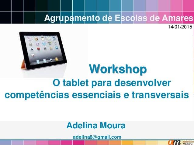 Workshop O tablet para desenvolver competências essenciais e transversais Adelina Moura adelina8@gmail.com Agrupamento de ...
