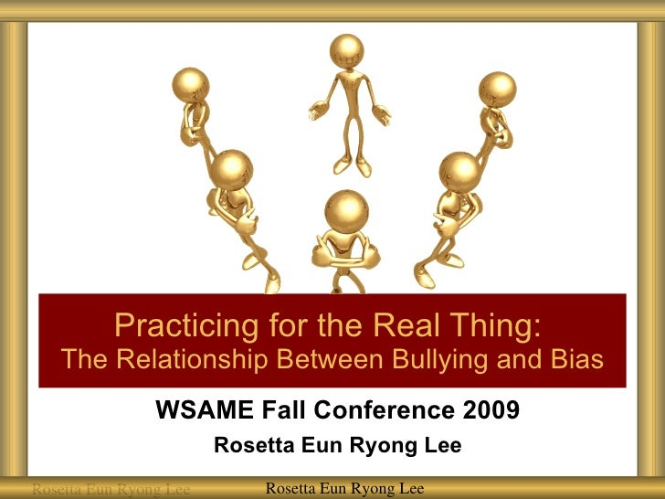 WSAME Fall Conference 2009 Rosetta Eun Ryong Lee Practicing for the Real Thing:  The Relationship Between Bullying and Bia...