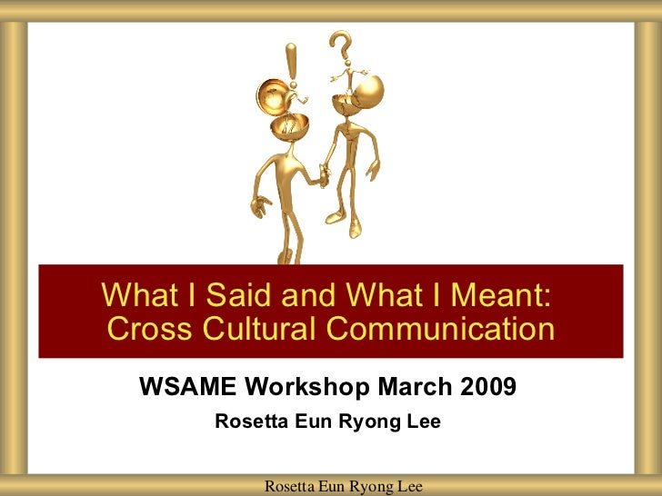 What I Said and What I Meant: Cross Cultural Communication   WSAME Workshop March 2009        Rosetta Eun Ryong Lee       ...