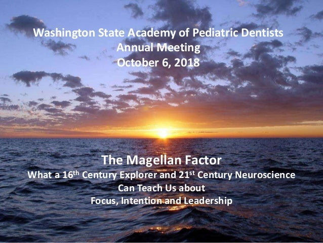Washington State Academy of Pediatric Dentists Annual Meeting October 6, 2018 The Magellan Factor What a 16th Century Expl...