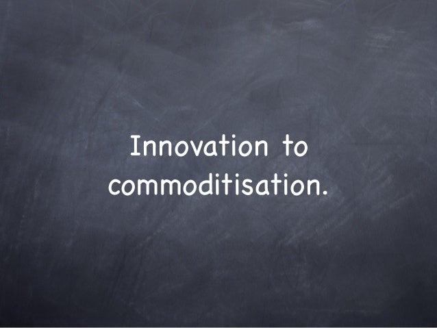 Innovation to commoditisation.