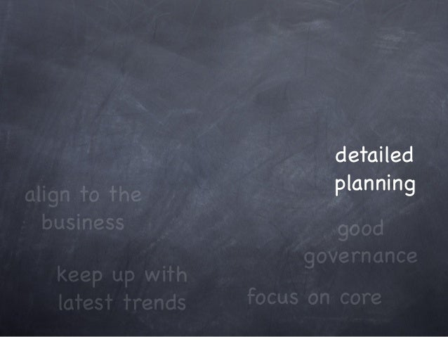 keep up with latest trends focus on core align to the business good governance detailed planning