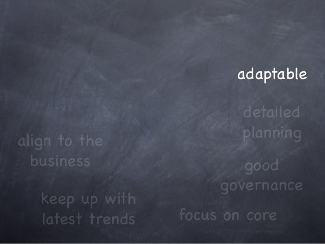 keep up with latest trends focus on core adaptable align to the business good governance detailed planning
