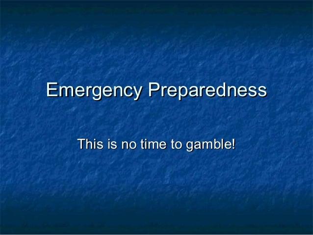 Emergency PreparednessEmergency PreparednessThis is no time to gamble!This is no time to gamble!