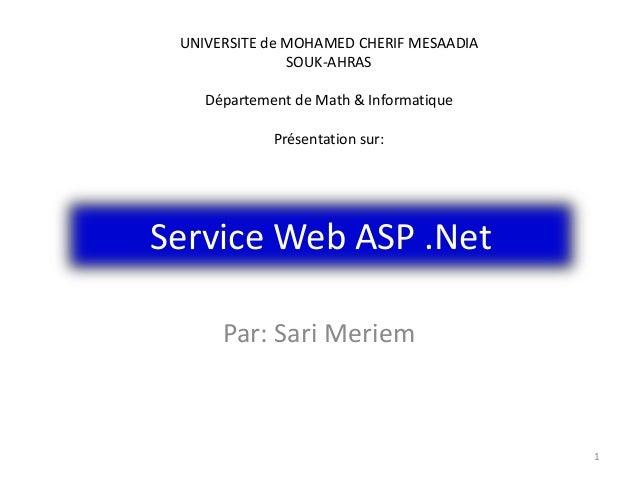 Service Web ASP .Net Par: Sari Meriem 1 UNIVERSITE de MOHAMED CHERIF MESAADIA SOUK-AHRAS Département de Math & Informatiqu...
