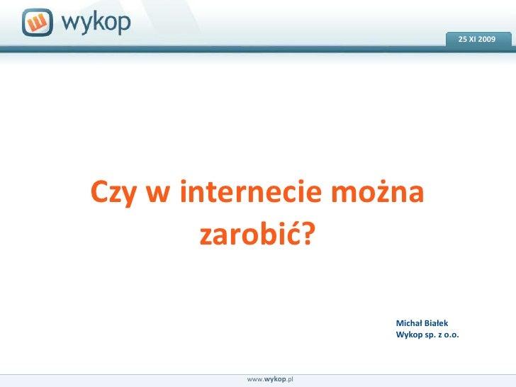 25 XI2009<br />18.03.2008<br />Czy w internecie można zarobić?<br />Michał BiałekWykop sp. z o.o.<br />www.wykop.pl<br />