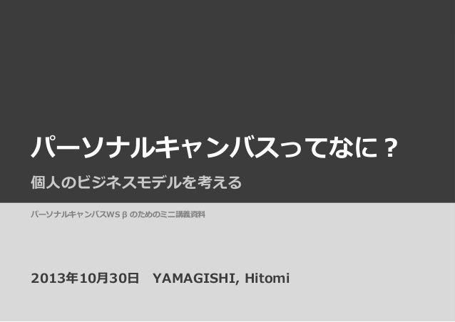 パーソナルキャンバスってなに? 個⼈人のビジネスモデルを考える パーソナルキャンバスWS β のためのミニ講義資料料  2013年年10⽉月30⽇日 YAMAGISHI, Hitomi