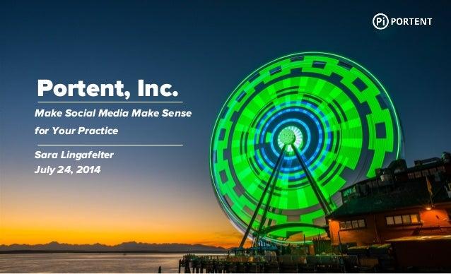 Portent, Inc. Make Social Media Make Sense for Your Practice Sara Lingafelter July 24, 2014