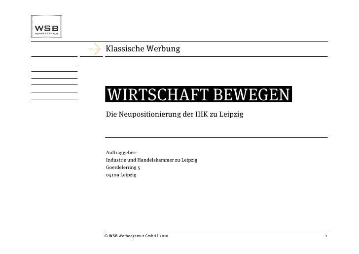 Klassische Werbung      WIRTSCHAFT BEWEGEN Die Neupositionierung der IHK zu Leipzig    Auftraggeber: Industrie und Handels...