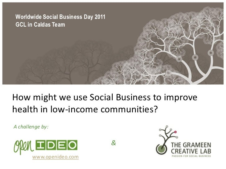 Worldwide Social Business Day 2011GCL in Caldas TeamHow might we use Social Business to improvehealth in low-income commun...