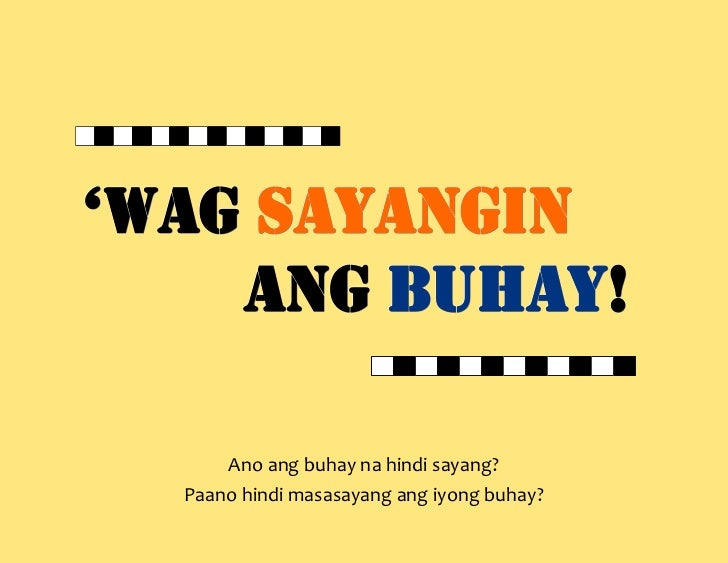 'wag sayangin    ang buhay!        buhay!      Ano ang buhay na hindi sayang?  Paano hindi masasayang ang iyong buhay?