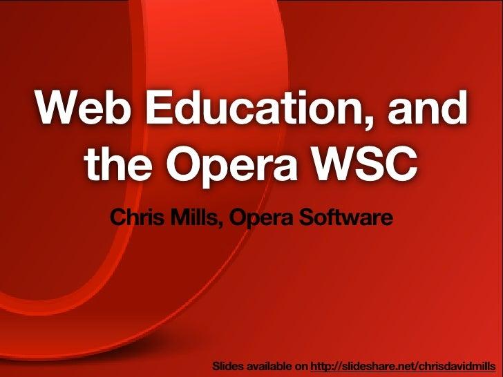 Web Education, and the Opera WSC   Chris Mills, Opera Software            Slides available on http://slideshare.net/chrisd...