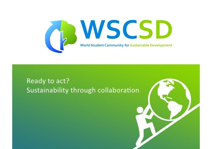 Ready	   to	   act?	    Sustainability	   through	   collabora<on	                   world	   student	   community	   for	...