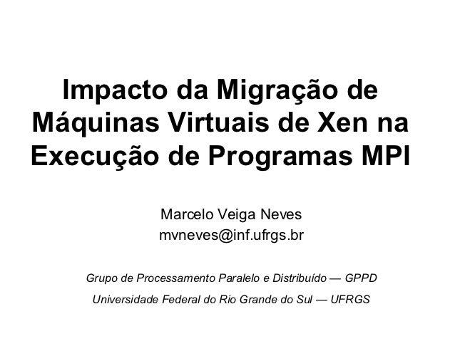 Impacto da Migração deMáquinas Virtuais de Xen naExecução de Programas MPI                Marcelo Veiga Neves             ...