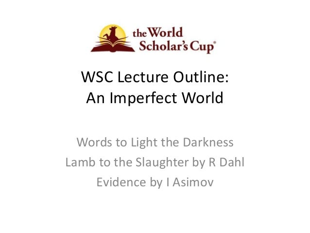 WSC Lecture Outline: An Imperfect World Words to Light the Darkness Lamb to the Slaughter by R Dahl Evidence by I Asimov