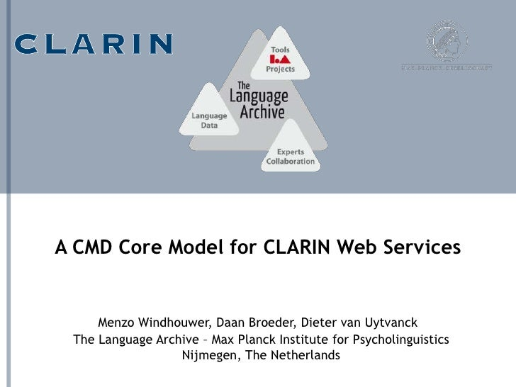 A CMD Core Model for CLARIN Web Services     Menzo Windhouwer, Daan Broeder, Dieter van Uytvanck The Language Archive – Ma...