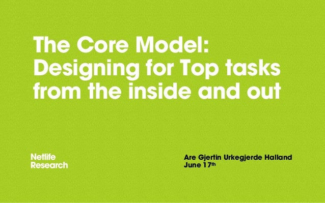 The Core Model: Designing for Top tasks from the inside and out Are Gjertin Urkegjerde Halland June 17th