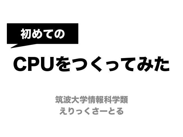 初めてのCPUをつくってみた   筑波大学情報科学類    えりっくさーとる
