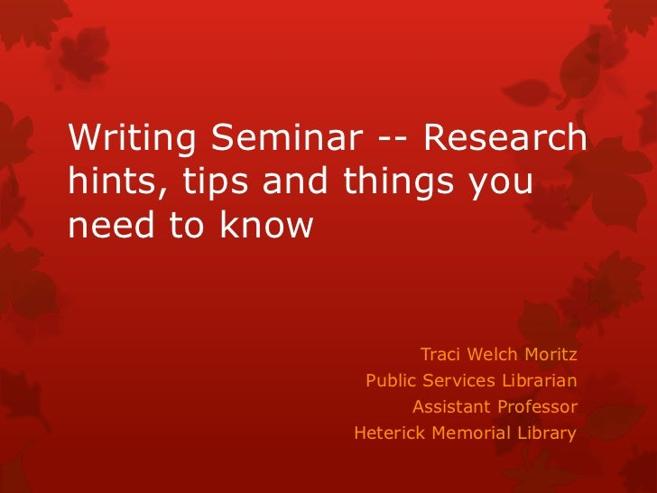 Writing Seminar -- Researchhints, tips and things youneed to know                     Traci Welch Moritz               Pub...