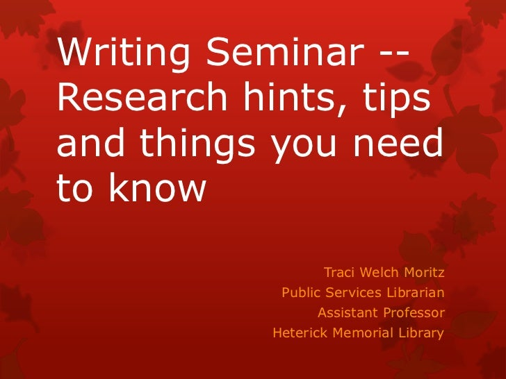 Writing Seminar --Research hints, tipsand things you needto know                  Traci Welch Moritz            Public Ser...