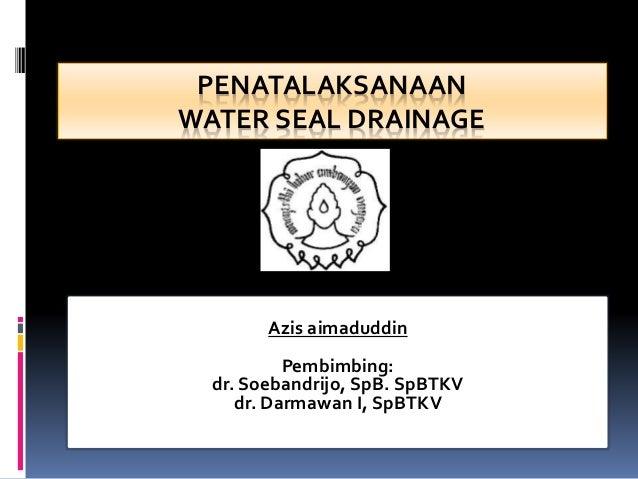 PENATALAKSANAAN WATER SEAL DRAINAGE Azis aimaduddin Pembimbing: dr. Soebandrijo, SpB. SpBTKV dr. Darmawan I, SpBTKV