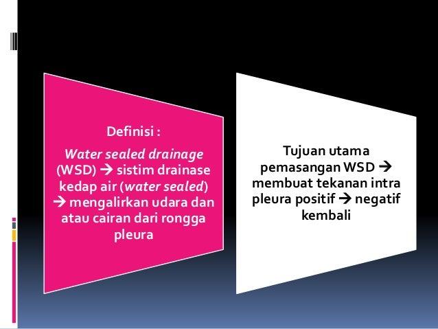 Definisi : Water sealed drainage (WSD)  sistim drainase kedap air (water sealed)  mengalirkan udara dan atau cairan dari...