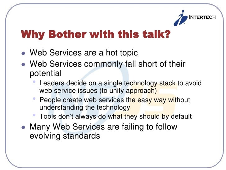 Why Bother with this talk?    Web Services are a hot topic    Web Services commonly fall short of their     potential   ...