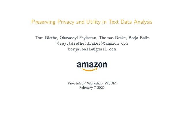 Preserving Privacy and Utility in Text Data Analysis Tom Diethe, Oluwaseyi Feyisetan, Thomas Drake, Borja Balle {sey,tdiet...