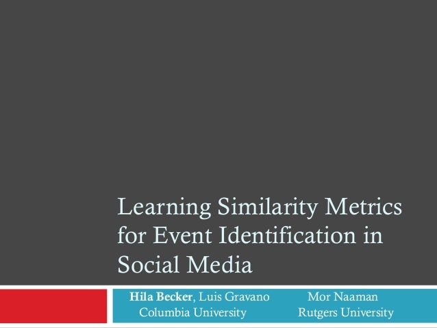 Learning Similarity Metrics for Event Identification in Social Media Hila Becker, Luis Gravano Mor Naaman Columbia Univers...