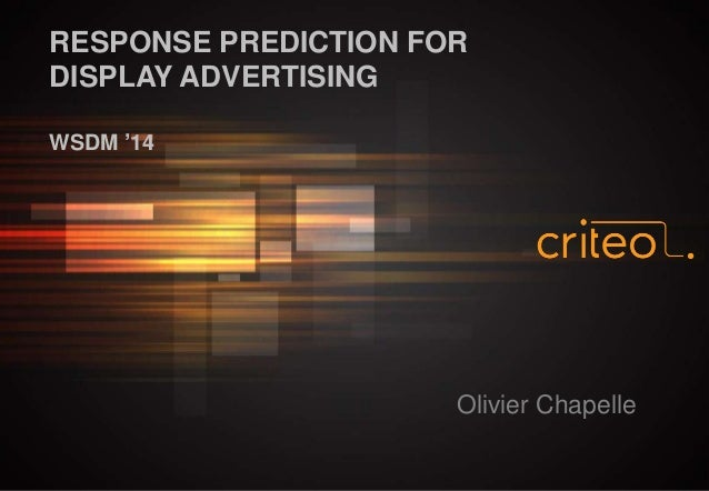 RESPONSE PREDICTION FOR DISPLAY ADVERTISING WSDM '14  Olivier Chapelle