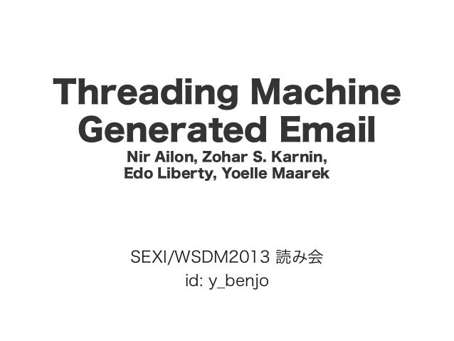 Threading Machine Generated Email Nir Ailon, Zohar S. Karnin, Edo Liberty, Yoelle Maarek SEXI/WSDM2013 読み会 id: y_benjo
