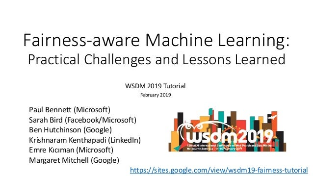 Fairness-aware Machine Learning: Practical Challenges and Lessons Learned WSDM 2019 Tutorial February 2019 Paul Bennett (M...