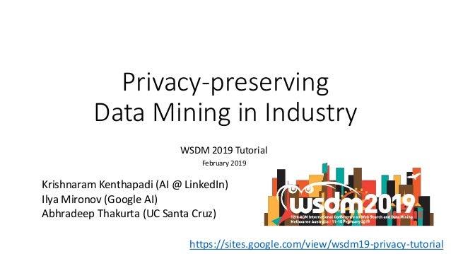 Privacy-preserving Data Mining in Industry WSDM 2019 Tutorial February 2019 Krishnaram Kenthapadi (AI @ LinkedIn) Ilya Mir...