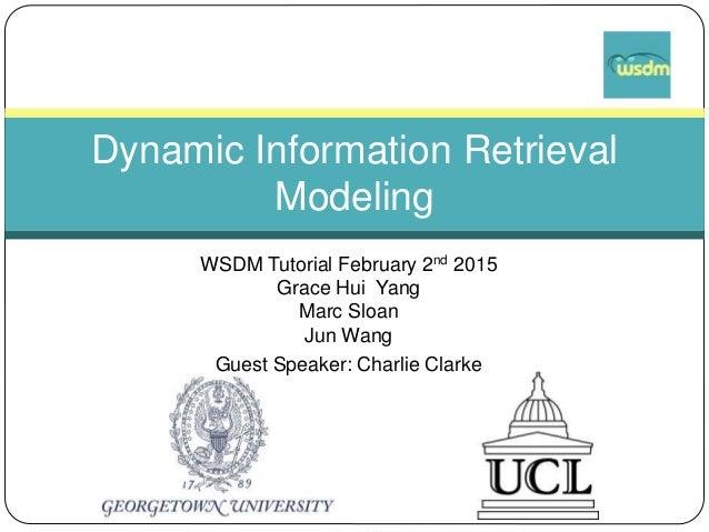 WSDM Tutorial February 2nd 2015 Grace Hui Yang Marc Sloan Jun Wang Guest Speaker: Charlie Clarke Dynamic Information Retri...