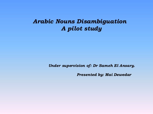 Arabic Nouns Disambiguation        A pilot study    Under supervision of: Dr Sameh El Ansary.                 Presented by...