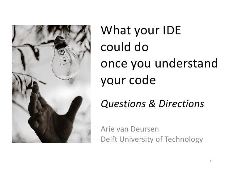 What your IDEcould doonce you understandyour codeQuestions & DirectionsArie van DeursenDelft University of Technology     ...