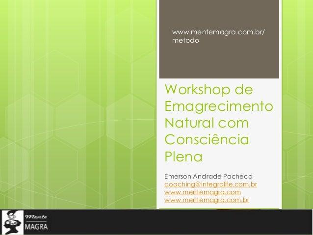 Workshop de Emagrecimento Natural com Consciência Plena Emerson Andrade Pacheco coaching@integralife.com.br www.mentemagra...
