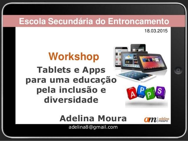 Tablets e Apps para uma educação pela inclusão e diversidade Adelina Moura adelina8@gmail.com Escola Secundária do Entronc...