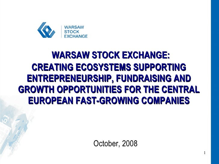 WARSAW STOCK EXCHANGE: CREATING ECOSYSTEMS SUPPORTING ENTREPRENEURSHIP, FUNDRAISING AND GROWTH OPPORTUNITIES FOR THE CENTR...