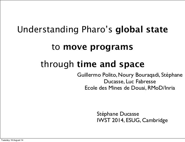 Understanding Pharo's global state  to move programs  through time and space  Guillermo Polito, Noury Bouraqadi, Stéphane ...