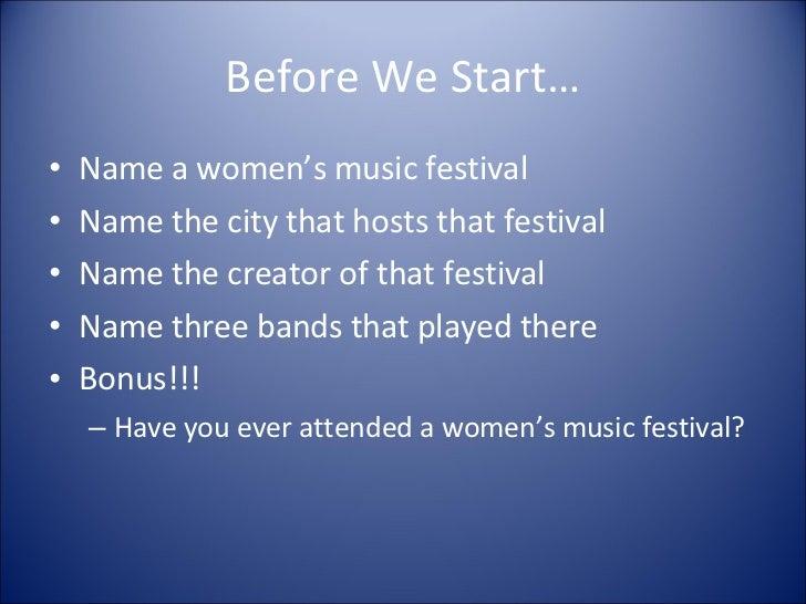 Before We Start… <ul><li>Name a women's music festival </li></ul><ul><li>Name the city that hosts that festival </li></ul>...