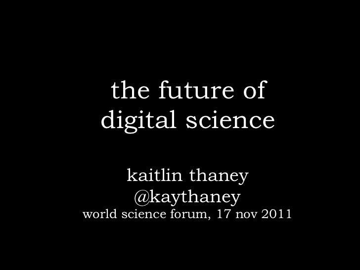 the future of  digital science      kaitlin thaney       @kaythaneyworld science forum, 17 nov 2011