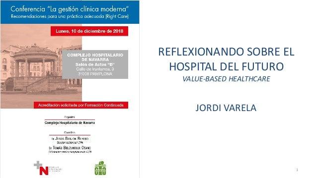 REFLEXIONANDO SOBRE EL HOSPITAL DEL FUTURO VALUE-BASED HEALTHCARE JORDI VARELA 1